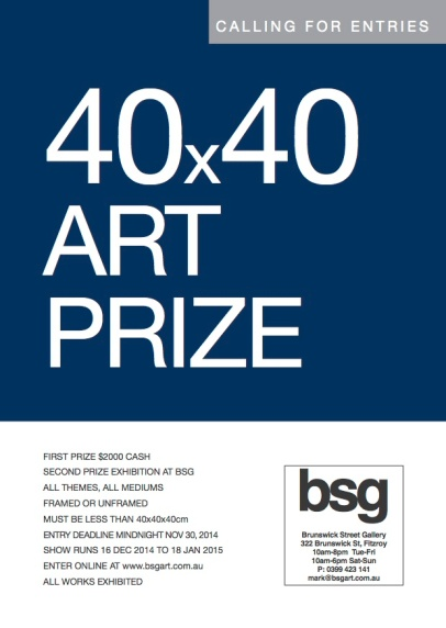 BSG 40 x 40 Art Prize, Brunswick Street Gallery, Fitzroy: 16th December 2014 - 18th January 2015